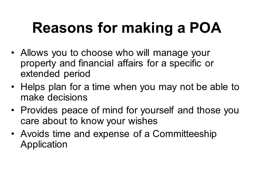 Reasons for making a POA Allows you to choose who will manage your property and financial affairs for a specific or extended period Helps plan for a time when you may not be able to make decisions Provides peace of mind for yourself and those you care about to know your wishes Avoids time and expense of a Committeeship Application