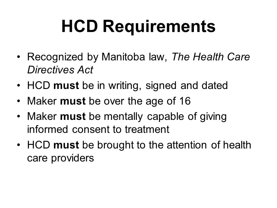 HCD Requirements Recognized by Manitoba law, The Health Care Directives Act HCD must be in writing, signed and dated Maker must be over the age of 16 Maker must be mentally capable of giving informed consent to treatment HCD must be brought to the attention of health care providers