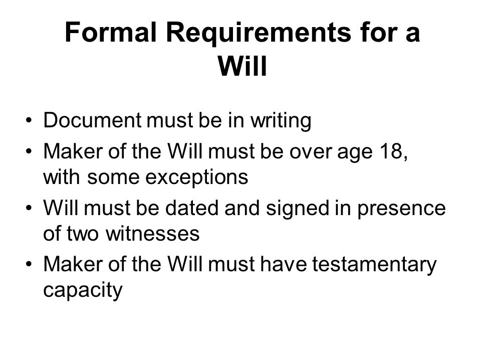 Formal Requirements for a Will Document must be in writing Maker of the Will must be over age 18, with some exceptions Will must be dated and signed in presence of two witnesses Maker of the Will must have testamentary capacity