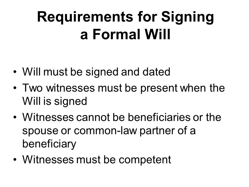 Requirements for Signing a Formal Will Will must be signed and dated Two witnesses must be present when the Will is signed Witnesses cannot be beneficiaries or the spouse or common-law partner of a beneficiary Witnesses must be competent