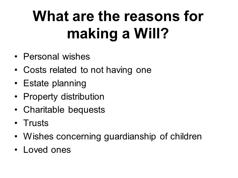 What are the reasons for making a Will.