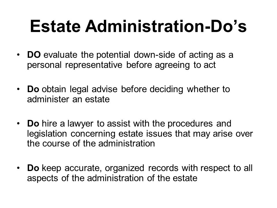 Estate Administration-Do's DO evaluate the potential down-side of acting as a personal representative before agreeing to act Do obtain legal advise before deciding whether to administer an estate Do hire a lawyer to assist with the procedures and legislation concerning estate issues that may arise over the course of the administration Do keep accurate, organized records with respect to all aspects of the administration of the estate