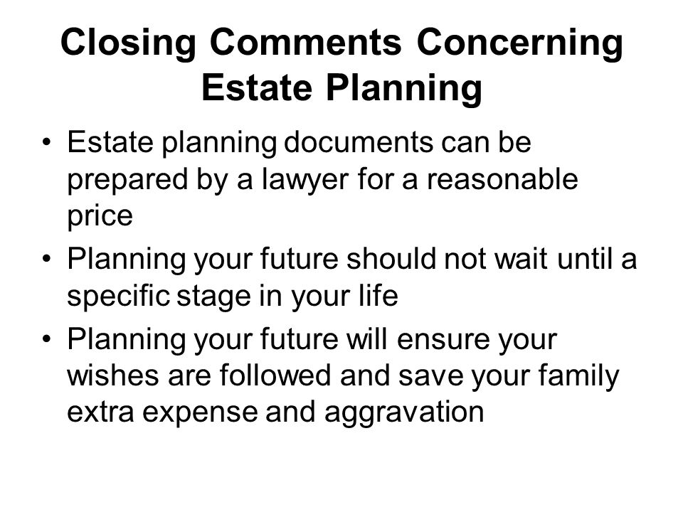 Closing Comments Concerning Estate Planning Estate planning documents can be prepared by a lawyer for a reasonable price Planning your future should not wait until a specific stage in your life Planning your future will ensure your wishes are followed and save your family extra expense and aggravation