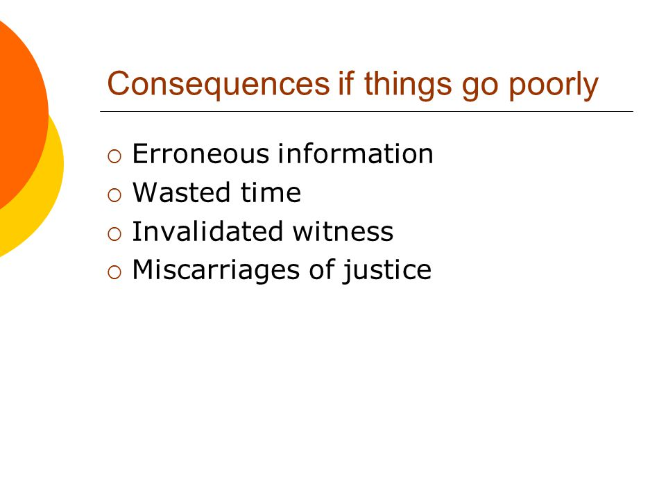 Consequences if things go well  Increased confidence in information  Witnesses more likely to withstand cross-examination  Justice is well-served