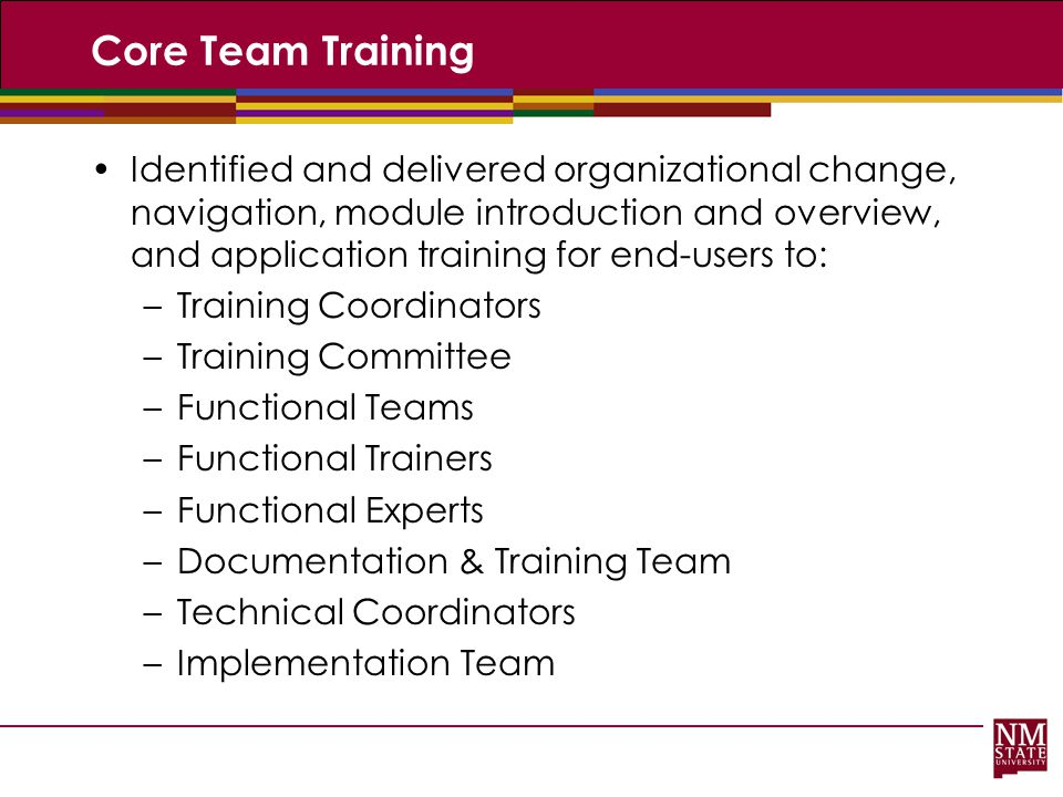 Core Team Training Identified and delivered organizational change, navigation, module introduction and overview, and application training for end-user