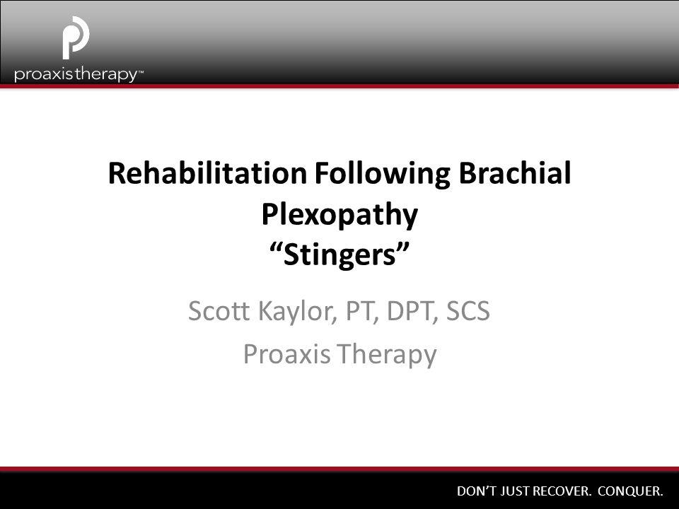 "DON'T JUST RECOVER. CONQUER. Rehabilitation Following Brachial Plexopathy ""Stingers"" Scott Kaylor, PT, DPT, SCS Proaxis Therapy"
