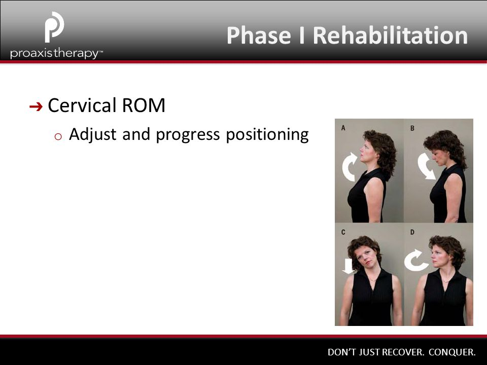 DON'T JUST RECOVER. CONQUER. ➔ Cervical ROM o Adjust and progress positioning Phase I Rehabilitation