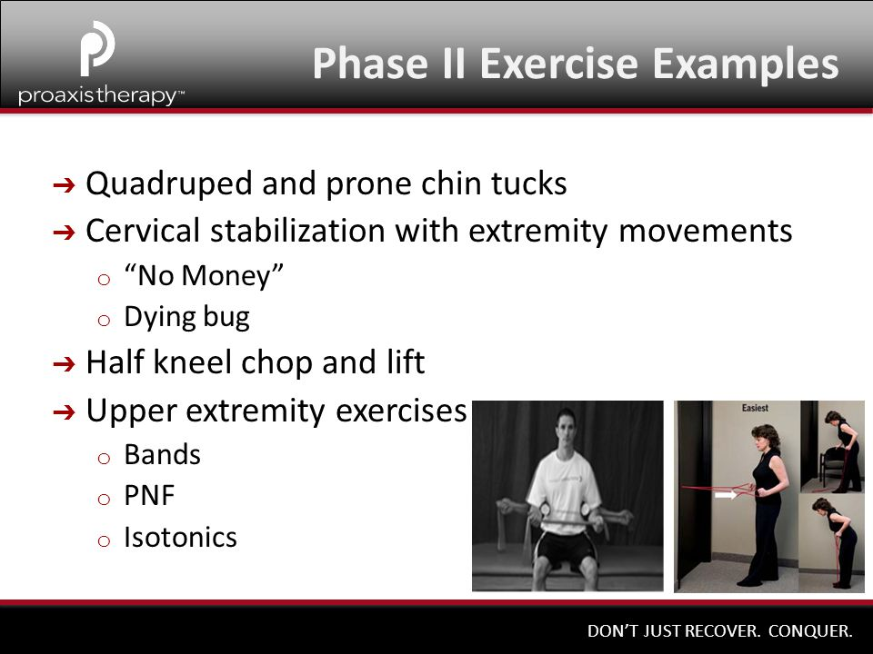 """DON'T JUST RECOVER. CONQUER. ➔ Quadruped and prone chin tucks ➔ Cervical stabilization with extremity movements o """"No Money"""" o Dying bug ➔ Half kneel"""