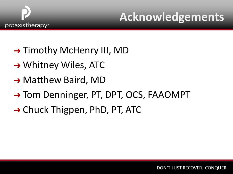 DON'T JUST RECOVER. CONQUER. Acknowledgements ➔ Timothy McHenry III, MD ➔ Whitney Wiles, ATC ➔ Matthew Baird, MD ➔ Tom Denninger, PT, DPT, OCS, FAAOMP