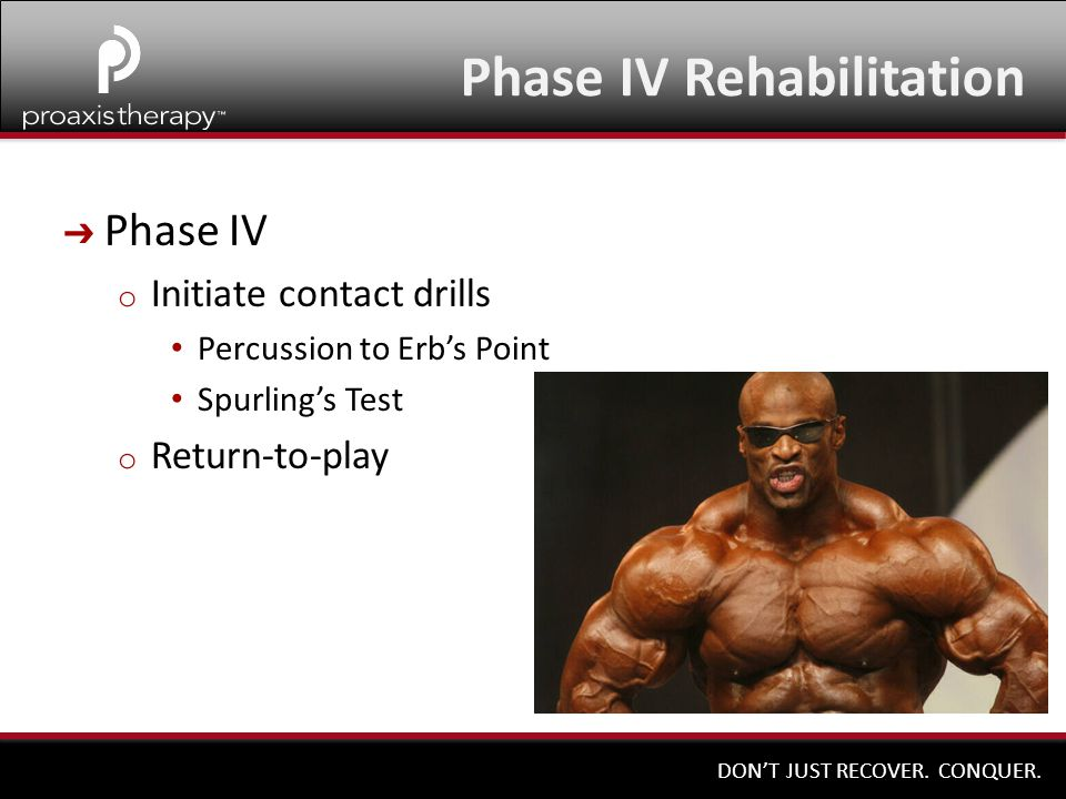 DON'T JUST RECOVER. CONQUER. ➔ Phase IV o Initiate contact drills Percussion to Erb's Point Spurling's Test o Return-to-play Phase IV Rehabilitation