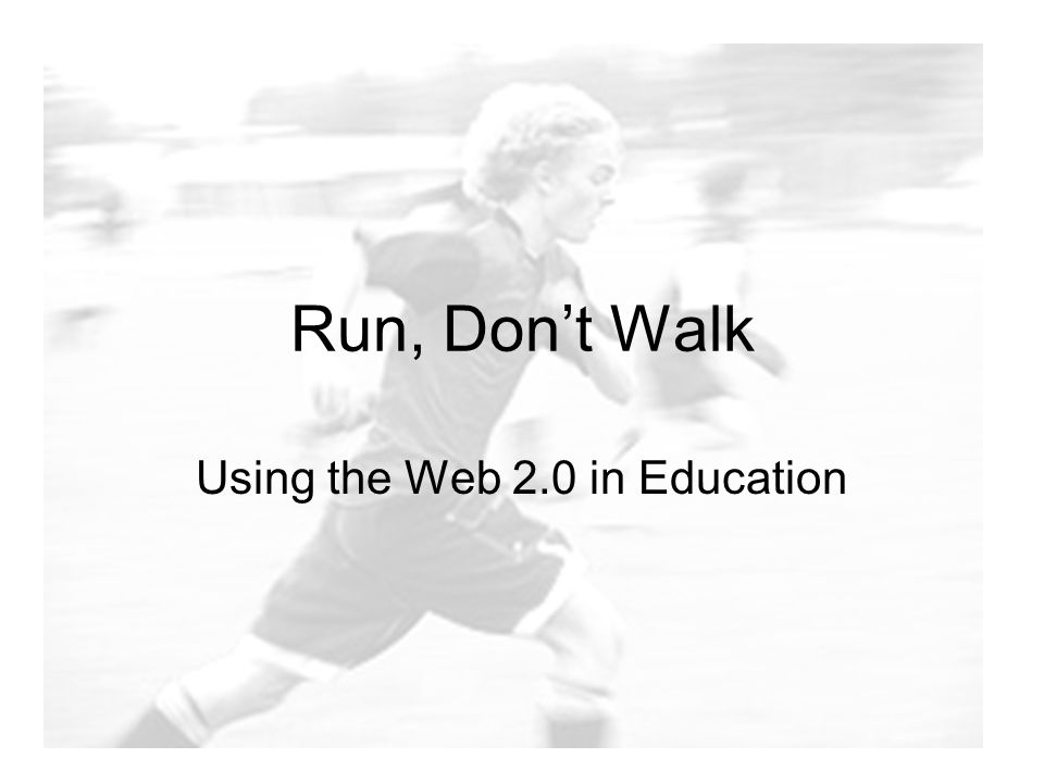 Run, Don't Walk Using the Web 2.0 in Education