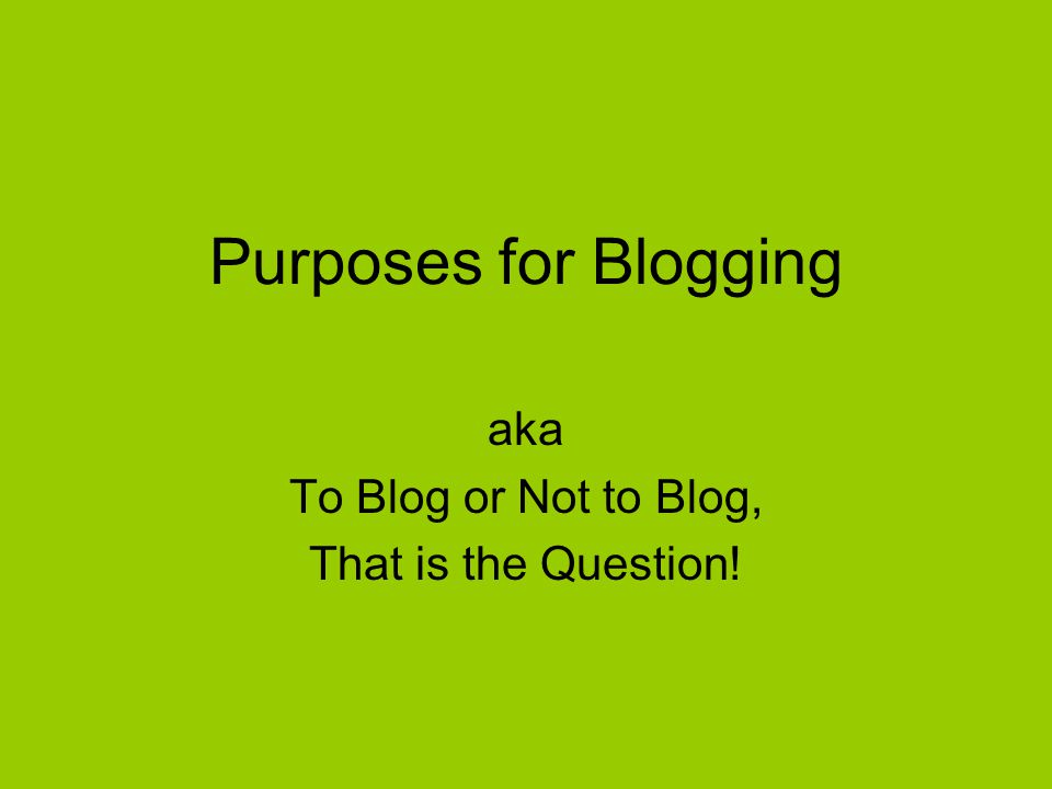 Purposes for Blogging aka To Blog or Not to Blog, That is the Question!