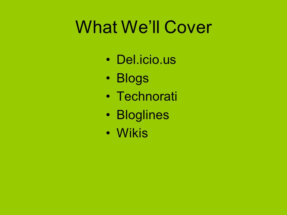 What We'll Cover Del.icio.us Blogs Technorati Bloglines Wikis