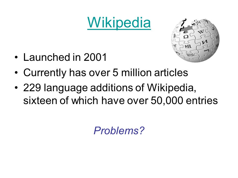 Wikipedia Launched in 2001 Currently has over 5 million articles 229 language additions of Wikipedia, sixteen of which have over 50,000 entries Problems