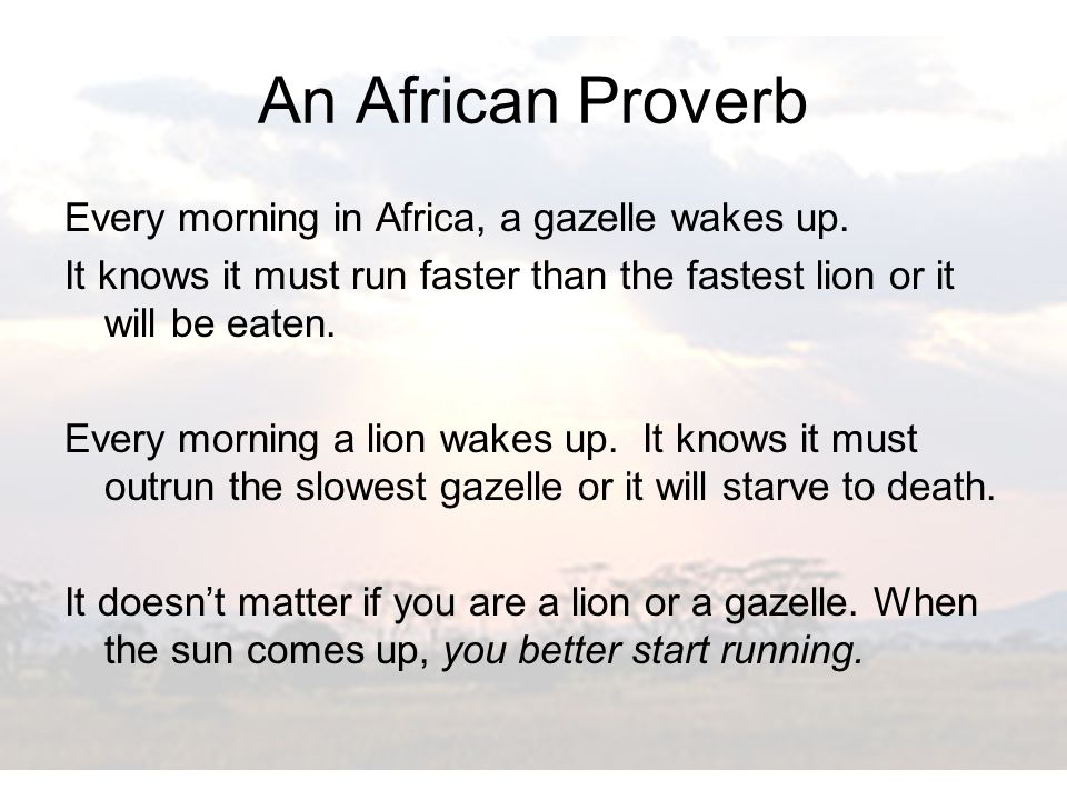 An African Proverb Every morning in Africa, a gazelle wakes up.