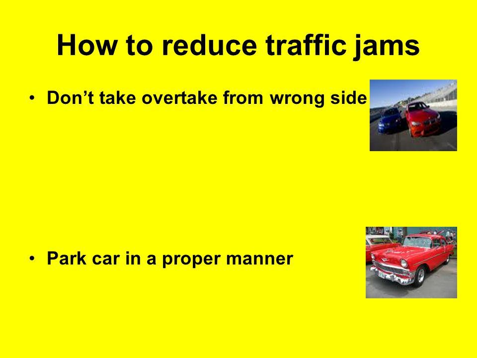 How to reduce traffic jams Don't take overtake from wrong side Park car in a proper manner