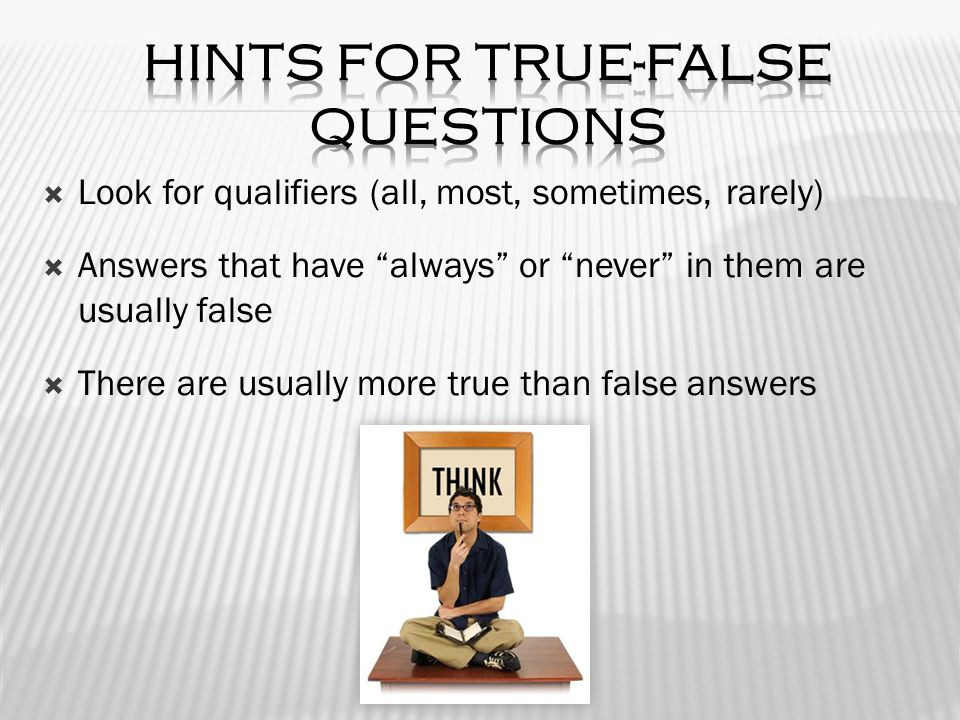  Look for qualifiers (all, most, sometimes, rarely)  Answers that have always or never in them are usually false  There are usually more true than false answers
