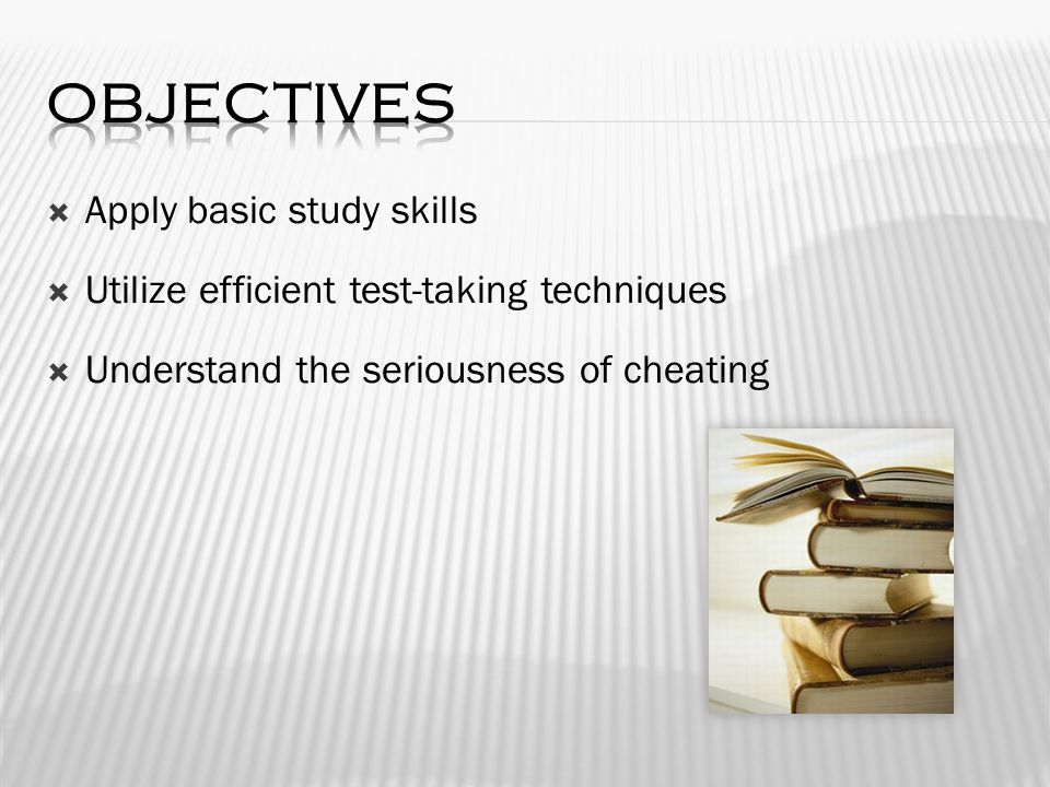  Apply basic study skills  Utilize efficient test-taking techniques  Understand the seriousness of cheating