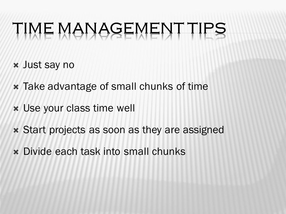  Just say no  Take advantage of small chunks of time  Use your class time well  Start projects as soon as they are assigned  Divide each task into small chunks