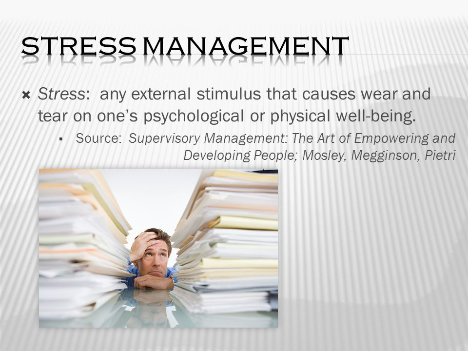  Stress: any external stimulus that causes wear and tear on one's psychological or physical well-being.