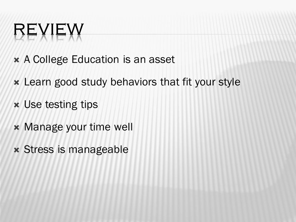 A College Education is an asset  Learn good study behaviors that fit your style  Use testing tips  Manage your time well  Stress is manageable