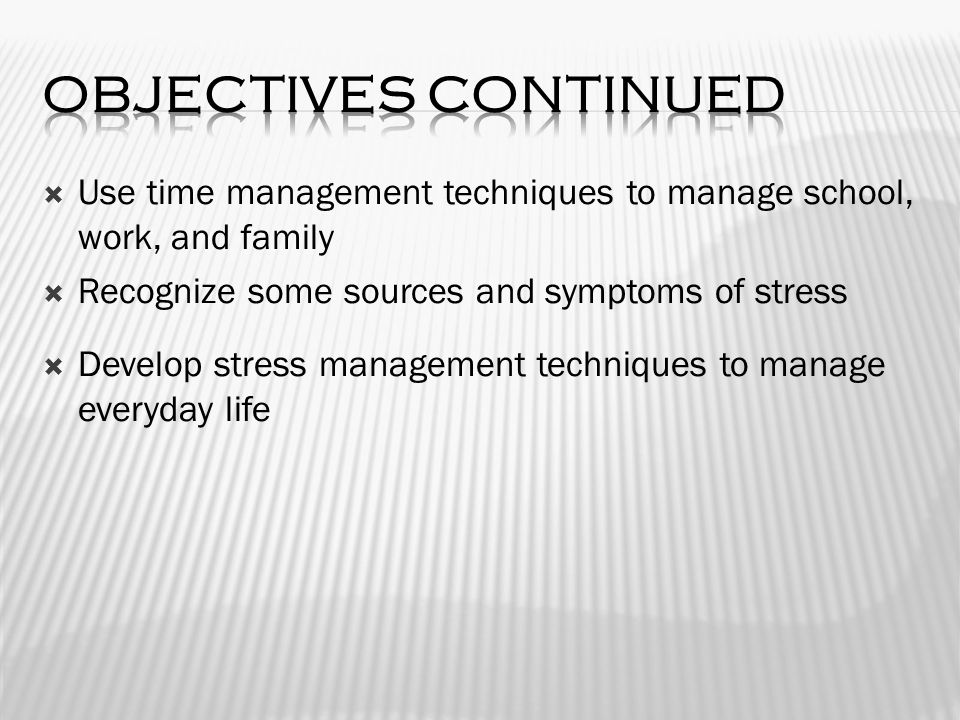  Use time management techniques to manage school, work, and family  Recognize some sources and symptoms of stress  Develop stress management techniques to manage everyday life