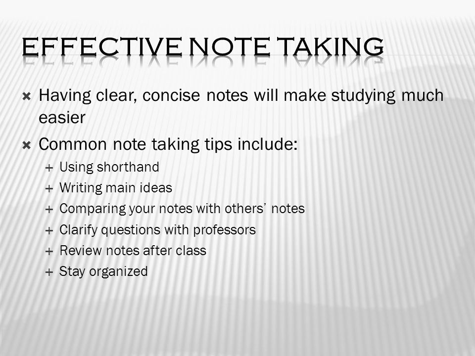  Having clear, concise notes will make studying much easier  Common note taking tips include:  Using shorthand  Writing main ideas  Comparing your notes with others' notes  Clarify questions with professors  Review notes after class  Stay organized