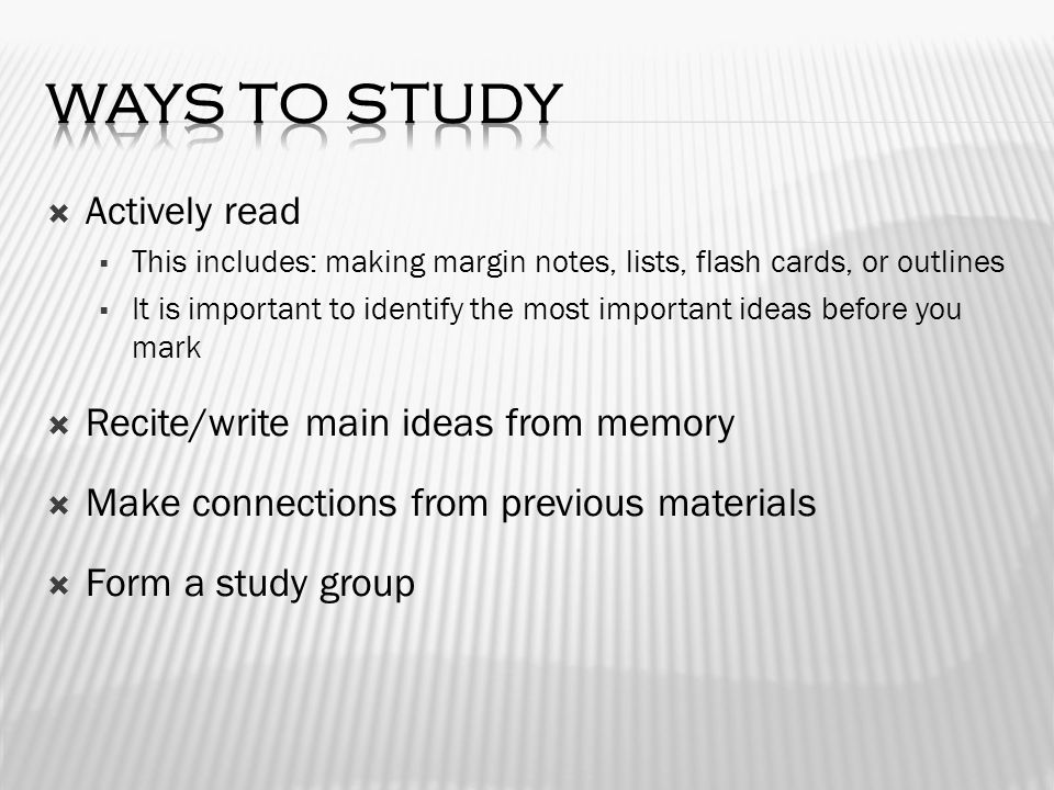  Actively read  This includes: making margin notes, lists, flash cards, or outlines  It is important to identify the most important ideas before you mark  Recite/write main ideas from memory  Make connections from previous materials  Form a study group