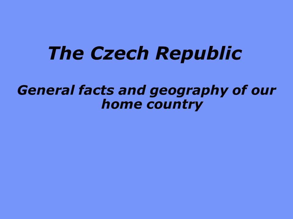 The Czech Republic General facts and geography of our home country