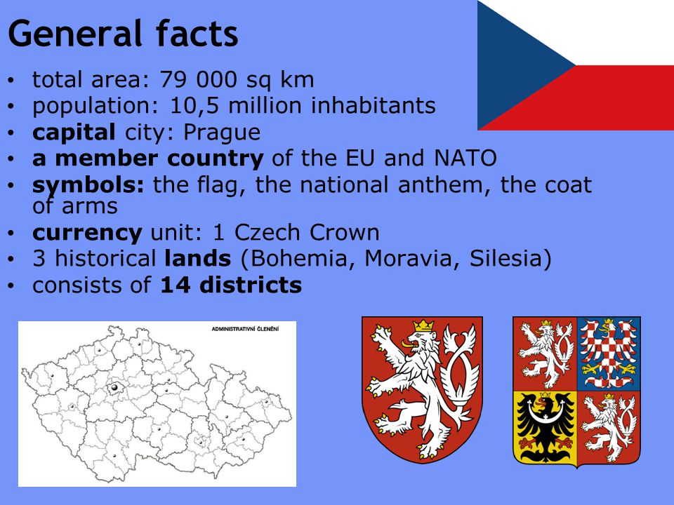 General facts total area: 79 000 sq km population: 10,5 million inhabitants capital city: Prague a member country of the EU and NATO symbols: the flag, the national anthem, the coat of arms currency unit: 1 Czech Crown 3 historical lands (Bohemia, Moravia, Silesia) consists of 14 districts