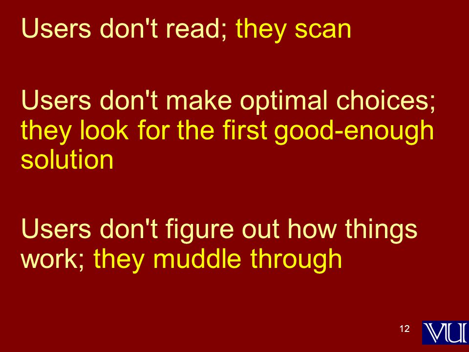 12 Users don t read; they scan Users don t make optimal choices; they look for the first good-enough solution Users don t figure out how things work; they muddle through