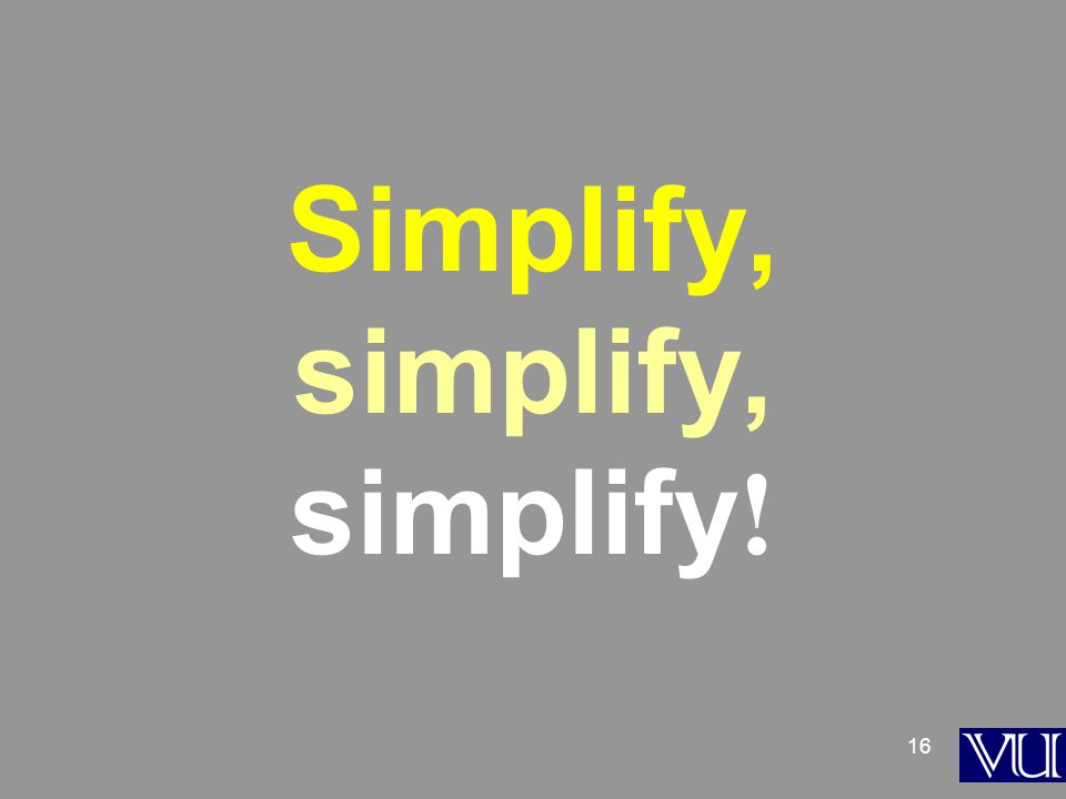 16 Simplify, simplify, simplify !