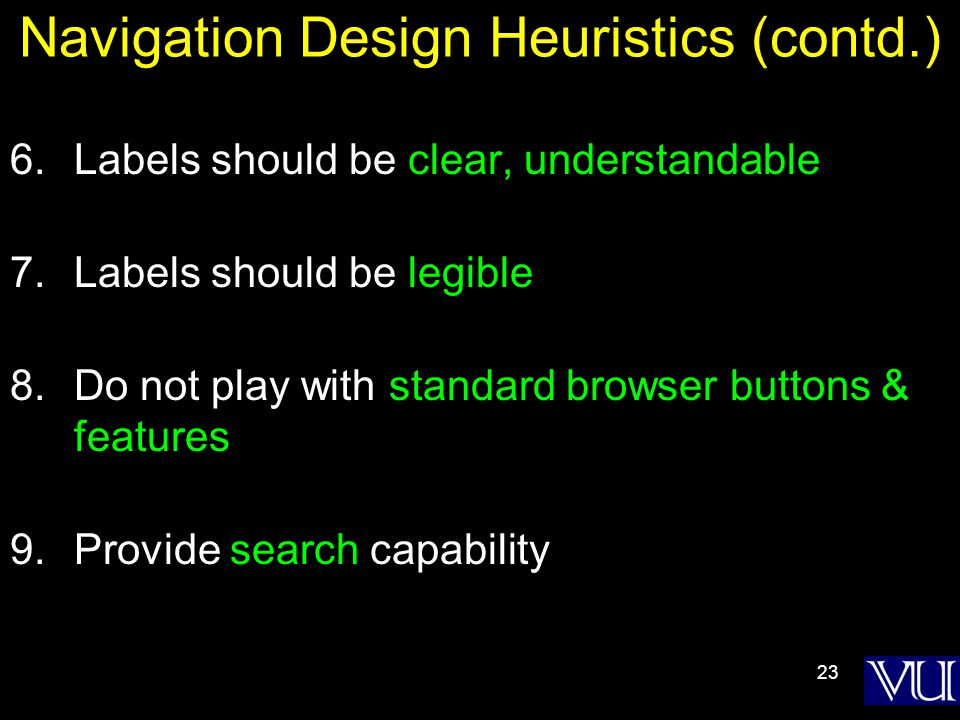 23 Navigation Design Heuristics (contd.) 6.Labels should be clear, understandable 7.Labels should be legible 8.Do not play with standard browser buttons & features 9.Provide search capability