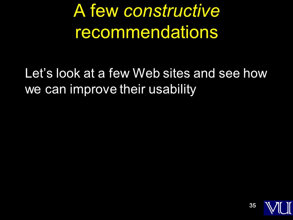 35 A few constructive recommendations Let's look at a few Web sites and see how we can improve their usability