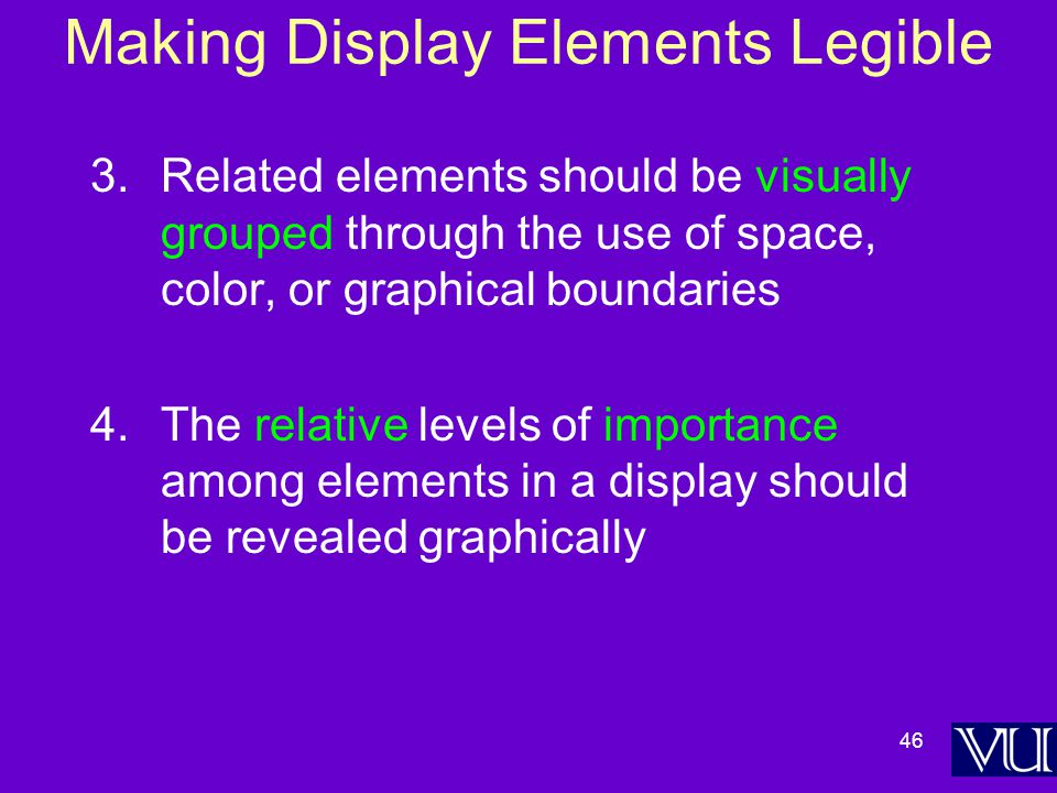 46 Making Display Elements Legible 3.Related elements should be visually grouped through the use of space, color, or graphical boundaries 4.The relative levels of importance among elements in a display should be revealed graphically