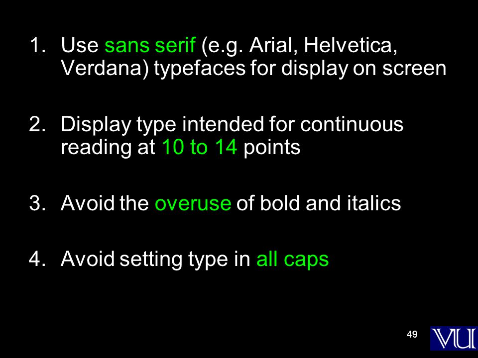 49 1.Use sans serif (e.g. Arial, Helvetica, Verdana) typefaces for display on screen 2.Display type intended for continuous reading at 10 to 14 points
