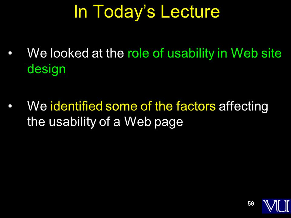 59 In Today's Lecture We looked at the role of usability in Web site design We identified some of the factors affecting the usability of a Web page