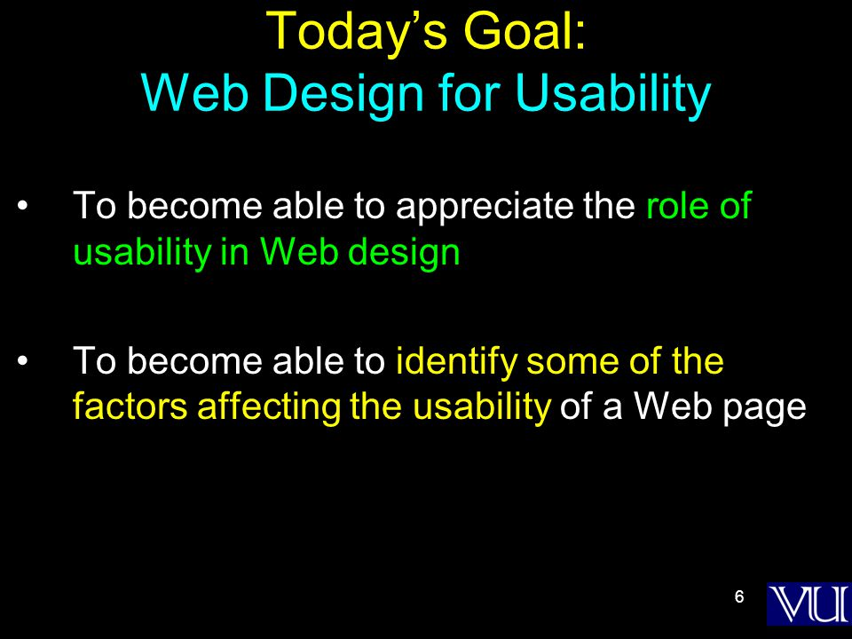 6 Today's Goal: Web Design for Usability To become able to appreciate the role of usability in Web design To become able to identify some of the factors affecting the usability of a Web page