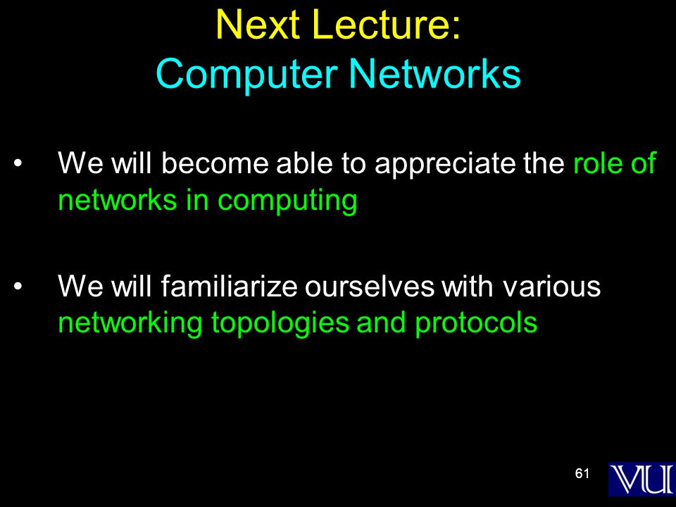 61 Next Lecture: Computer Networks We will become able to appreciate the role of networks in computing We will familiarize ourselves with various networking topologies and protocols