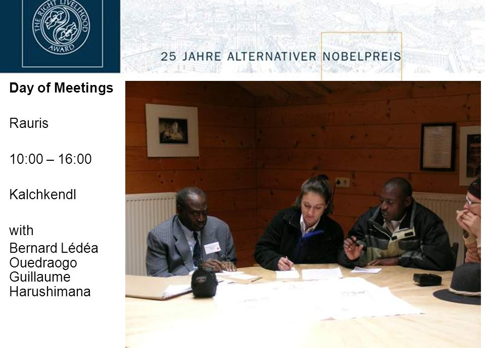 Day of Meetings Rauris 10:00 – 16:00 Kalchkendl with Bernard Lédéa Ouedraogo Guillaume Harushimana