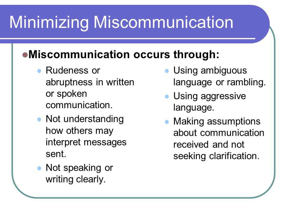 Minimizing Miscommunication Rudeness or abruptness in written or spoken communication. Not understanding how others may interpret messages sent. Not s