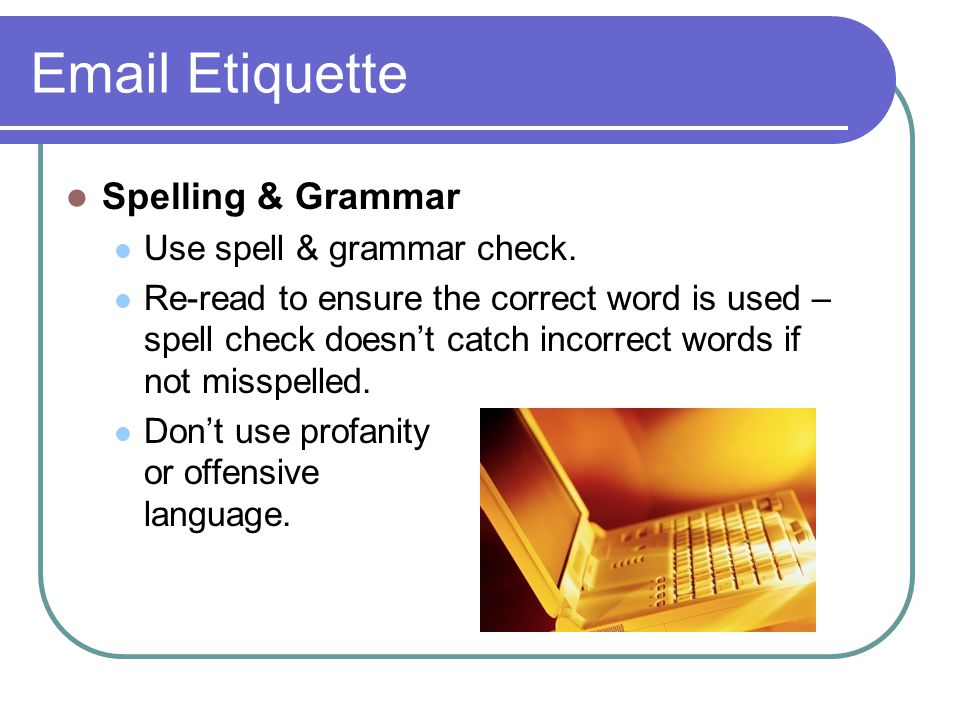 Email Etiquette Spelling & Grammar Use spell & grammar check. Re-read to ensure the correct word is used – spell check doesn't catch incorrect words i