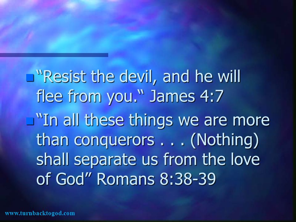 n Resist the devil, and he will flee from you. James 4:7 n In all these things we are more than conquerors...