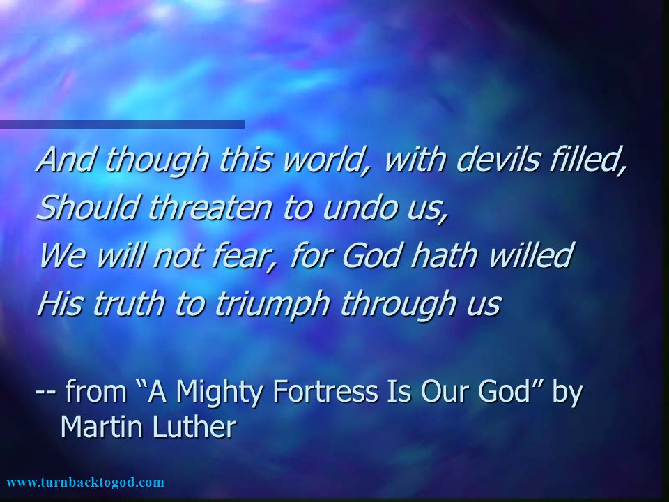 And though this world, with devils filled, Should threaten to undo us, We will not fear, for God hath willed His truth to triumph through us -- from A Mighty Fortress Is Our God by Martin Luther www.turnbacktogod.com