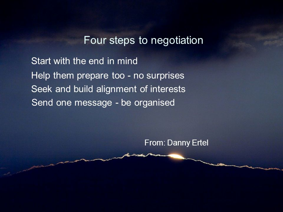 Four steps to negotiation Start with the end in mind Help them prepare too - no surprises Seek and build alignment of interests Send one message - be