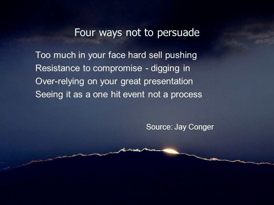 Four ways not to persuade Too much in your face hard sell pushing Resistance to compromise - digging in Over-relying on your great presentation Seeing