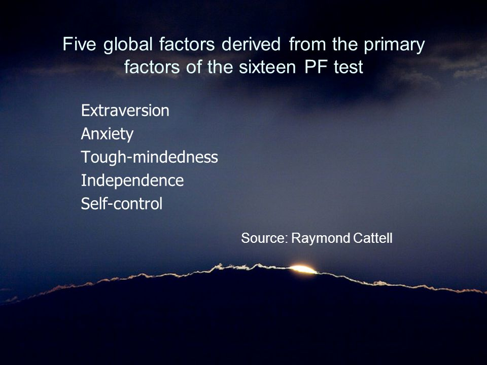 Five global factors derived from the primary factors of the sixteen PF test Extraversion Anxiety Tough-mindedness Independence Self-control Source: Ra