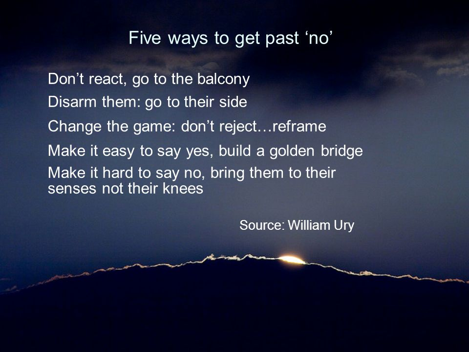 Five ways to get past 'no' Don't react, go to the balcony Disarm them: go to their side Change the game: don't reject…reframe Make it easy to say yes,