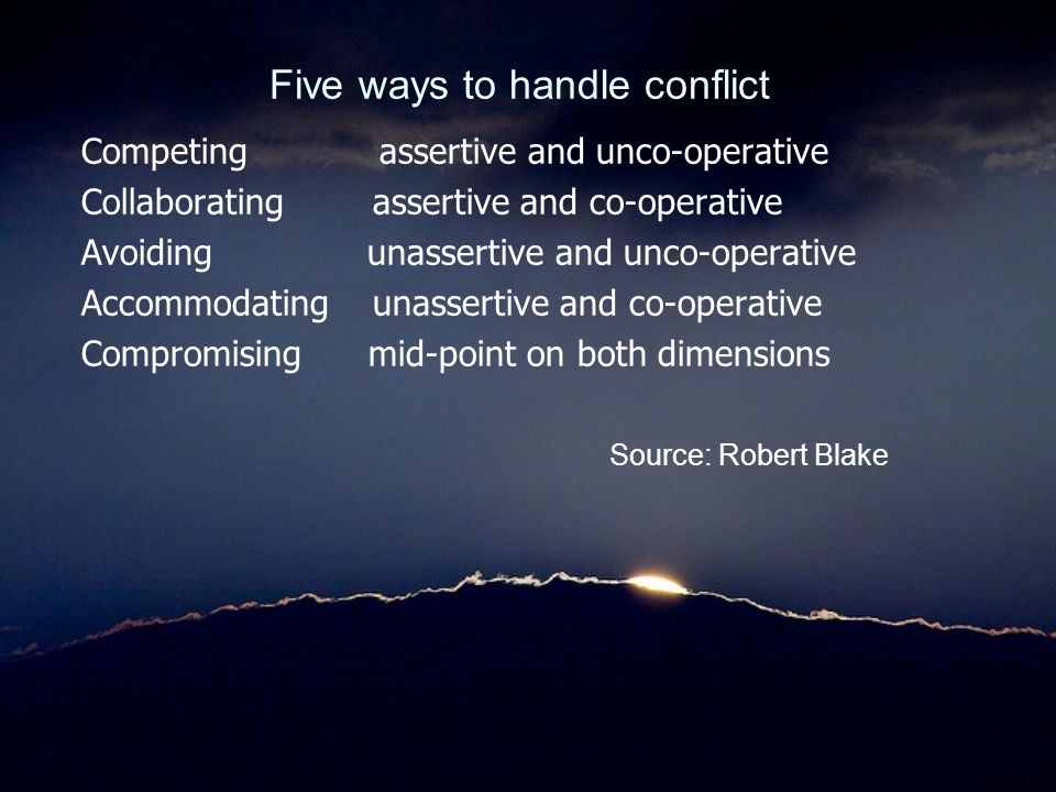 Five ways to handle conflict Competing assertive and unco-operative Collaborating assertive and co-operative Avoiding unassertive and unco-operative A