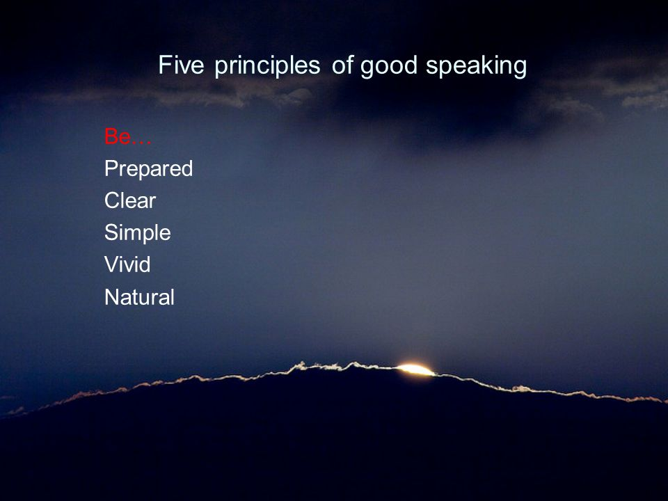 Five principles of good speaking Be… Prepared Clear Simple Vivid Natural